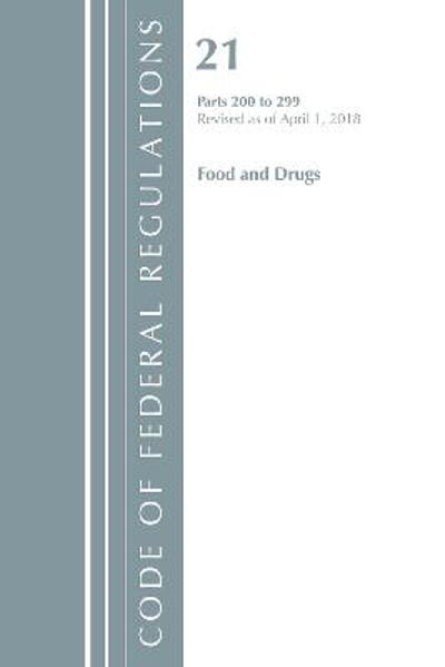 Code of Federal Regulations, Title 21 Food and Drugs 200-299, Revised as of April 1, 2018 - Office Of The Federal Register (U.S.)