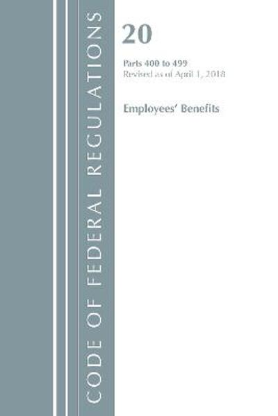 Code of Federal Regulations, Title 20 Employee Benefits 400-499, Revised as of April 1, 2018 - Office of the Federal Register (U.S.)
