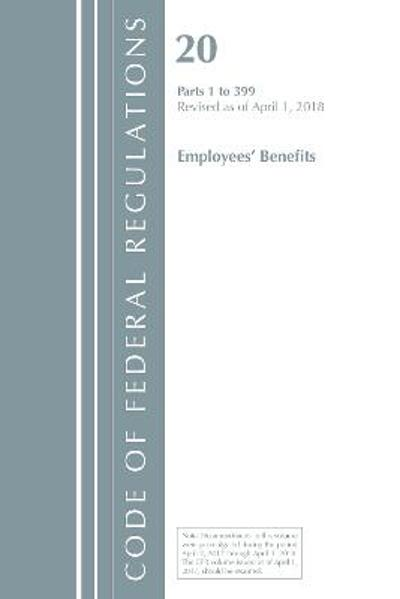Code of Federal Regulations, Title 20 Employee Benefits 1-399, Revised as of April 1, 2018 - Office Of The Federal Register (U.S.)