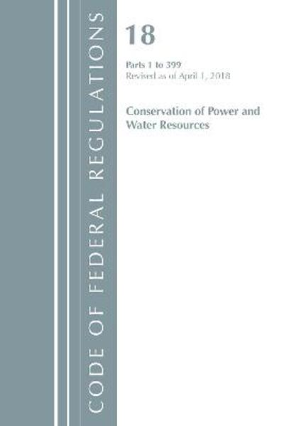 Code of Federal Regulations, Title 18 Conservation of Power and Water Resources 1-399, Revised as of April 1, 2018 - Office Of The Federal Register (U.S.)