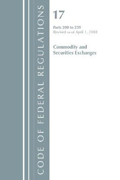 Code of Federal Regulations, Title 17 Commodity and Securities Exchanges 200-239, Revised as of April 1, 2018 - Office Of The Federal Register (U.S.)