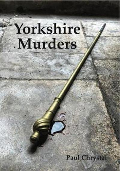 Yorkshire Murders, Manslaughter, Madness & Executions - Paul Chrystal