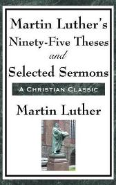 Martin Luther's Ninety-Five Theses and Selected Sermons - Martin Luther