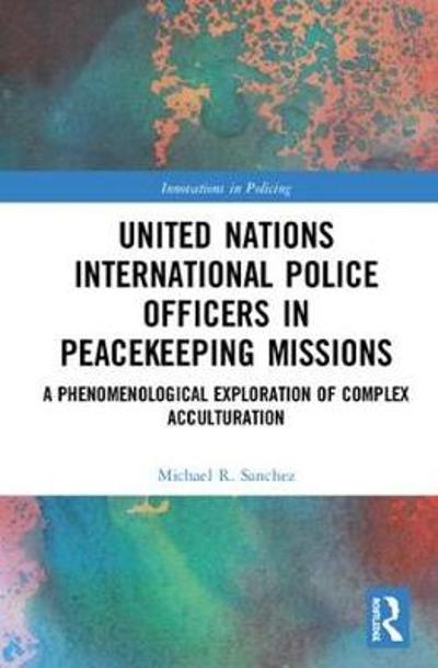 United Nations International Police Officers in Peacekeeping Missions - Michael R. Sanchez