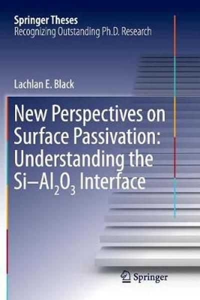 New Perspectives on Surface Passivation: Understanding the Si-Al2O3 Interface - Lachlan E. Black