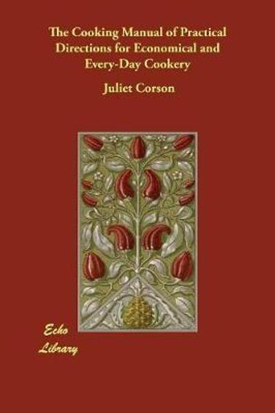 The Cooking Manual of Practical Directions for Economical and Every-Day Cookery - Juliet Corson
