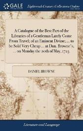 A Catalogue of the Best Part of the Libraries of a Gentleman Lately Come from Travel; Of an Eminent Divine; ... to Be Sold Very Cheap ... at Dan. Browne's, ... on Monday the 20th of May, 1723. - Daniel Browne