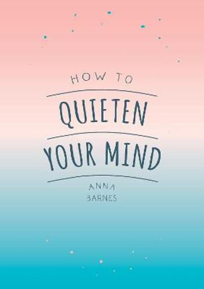 How to Quieten Your Mind - Anna Barnes