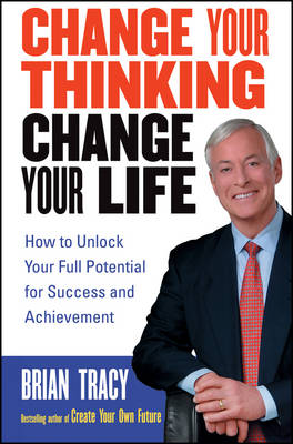 Change Your Thinking, Change Your Life - Brian Tracy