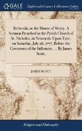 Bethesda; Or the House of Mercy. a Sermon Preached in the Parish Church of St. Nicholas, in Newcastle Upon Tyne, on Saturday, July 26, 1777, Before the Governors of the Infirmary, ... by James Scott, - James Scott