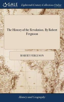 The History of the Revolution. by Robert Ferguson - Robert Ferguson