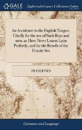 An Accidence to the English Tongue, Chiefly for the Use of Such Boys and Men, as Have Never Learnt Latin Perfectly, and for the Benefit of the Female Sex - Hugh Jones