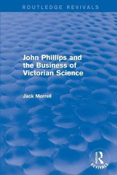 : John Phillips and the Business of Victorian Science (2005) - Jack Morrell