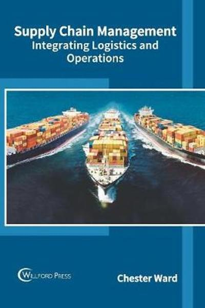 Supply Chain Management: Integrating Logistics and Operations - Chester Ward