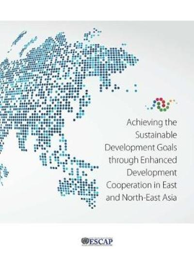 Achieving the sustainable development goals through enhanced development cooperation in east and north-east Asia - United Nations: Economic and Social Commission for Asia and the Pacific