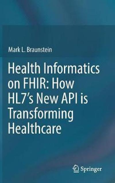 Health Informatics on FHIR: How HL7's New API is Transforming Healthcare - Mark L. Braunstein