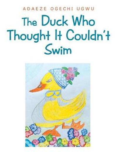 The Duck Who Thought It Couldn't Swim - Adaeze Ogechi Ugwu