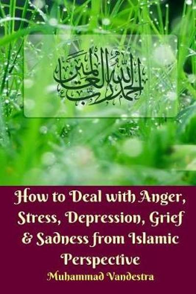 How to Deal With Anger, Stress, Depression, Grief and Sadness from Islamic Perspective - Muhammad Vandestra