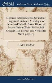 Librorum in Omni Scientia & Facultate Insignium Catalogus. a Catalogue of Scarce and Valuable Books. History of Several Nations, Which Will Be Sold Cheap at Dan. Browne's on Wednesday March 3, 1724/5 - Daniel Browne