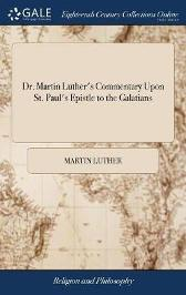 Dr. Martin Luther's Commentary Upon St. Paul's Epistle to the Galatians - Martin Luther