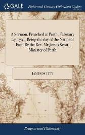 A Sermon, Preached at Perth, February 27, 1794, Being the Day of the National Fast. by the Rev. MR James Scott, Minister of Perth - James Scott