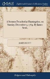 A Sermon Preached at Huntingdon, on Sunday, December 3, 1769. by James Scott, - James Scott