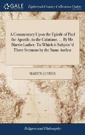 A Commentary Upon the Epistle of Paul the Apostle, to the Galatians. ... by Mr. Martin Luther. to Which Is Subjoin'd Three Sermons by the Same Author - Martin Luther