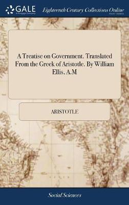 A Treatise on Government. Translated from the Greek of Aristotle. by William Ellis, A.M - Aristotle