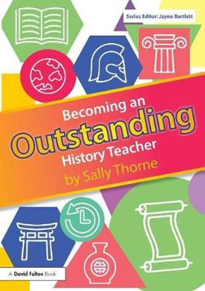 Becoming an Outstanding History Teacher - Sally Thorne