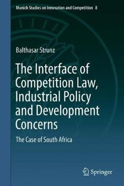 The Interface of Competition Law, Industrial Policy and Development Concerns - Balthasar Strunz