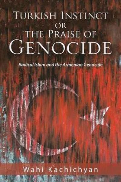 Turkish Instinct or the Praise of Genocide - Wahi Kachichyan