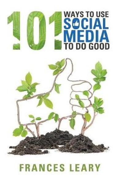 101 Ways to Use Social Media to Do Good - Frances Leary