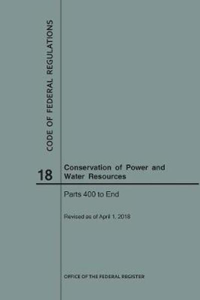 Code of Federal Regulations Title 18, Conservation of Power and Water Resources, Parts 400-End, 2018 - Nara