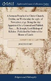 A Sermon Preached in Christ-Church, Dublin, on Wednesday the 25th. of November, 1741. Being the Day Appointed for a General and Publick Fast, ... by Joseph, Lord Bishop of Killaloe. Published by Order of the House of Lords - Joseph Story