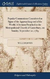 Popular Commotions Considered as Signs of the Approaching End of the World. a Sermon Preached in the Metropolitical Church of Canterbury, on Sunday, September 20, 1789 - William Jones