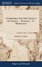 A Commentary on St. Paul's Epistle to the Galatians, ... Written by ... Dr. Martin Luther - Martin Luther
