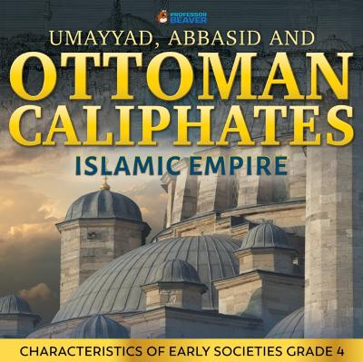 Umayyad, Abbasid and Ottoman Caliphates - Islamic Empire History Book 3rd Grade | Children's History - Professor Beaver