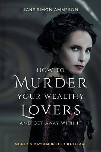 How to Murder Your Wealthy Lovers and Get Away With It - Jane Simon Ammeson