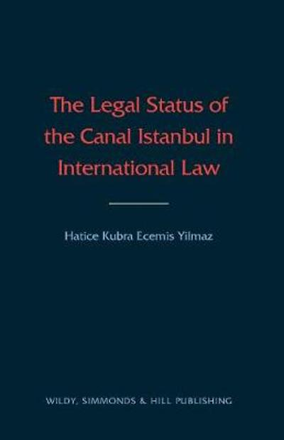 The Legal Status of the Canal Istanbul in International Law - Hatice Ecemis-Yilmaz