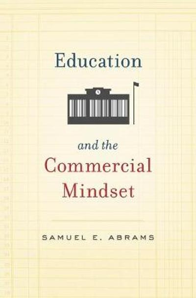 Education and the Commercial Mindset - Samuel E. Abrams
