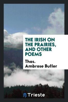 The Irish on the Prairies, and Other Poems - Thos Ambrose Butler