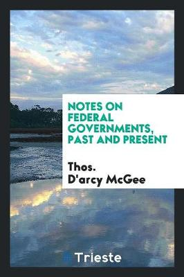 Notes on Federal Governments, Past and Present - Thos d'Arcy McGee
