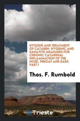 Hygiene and Treatment of Catarrh. Hygienic and Sanative Measures for Chronic Catarrhal Inflammation of the Nose, Throat and Ears. Part I - Thos F Rumbold