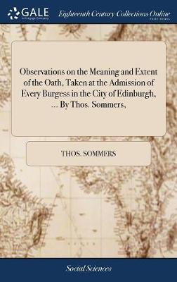 Observations on the Meaning and Extent of the Oath, Taken at the Admission of Every Burgess in the City of Edinburgh, ... by Thos. Sommers, - Thos Sommers