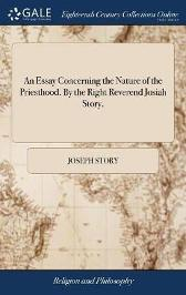 An Essay Concerning the Nature of the Priesthood. by the Right Reverend Josiah Story, - Joseph Story