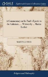 A Commentary on St. Paul's Epistle to the Galatians, ... Written by ... Martin Luther - Martin Luther