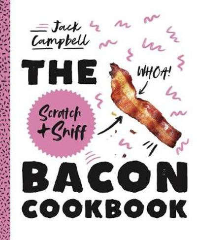The Scratch + Sniff Bacon Cookbook - Jack Campbell