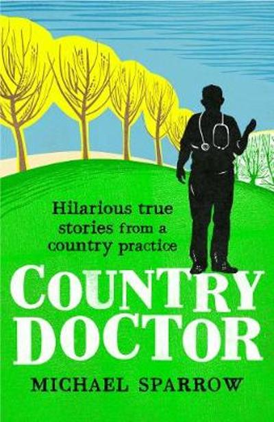 Country Doctor: Hilarious True Stories from a Rural Practice - Michael Sparrow