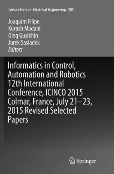 Informatics in Control, Automation and Robotics 12th International Conference, ICINCO 2015 Colmar, France, July 21-23, 2015 Revised Selected Papers - Joaquim Filipe