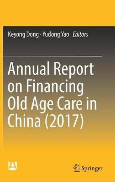 Annual Report on Financing Old Age Care in China (2017) - Keyong Dong